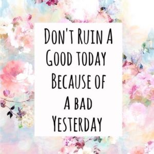 dont ruin today cause of yesterday
