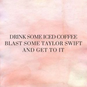 drink some iced coffee and listen to t swift