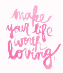 make your life worth lovingg